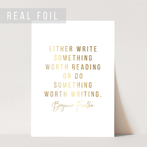 Either Write Something Worth Reading or Do Something Worth Writing. -Benjamin Franklin Quote Foiled Art Print