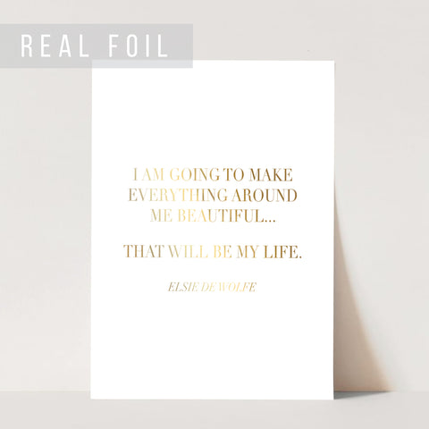 I Am Going to Make Everything Around Me Beautiful ... That Will be My Life. -Elsie De Wolfe Quote Foiled Art Print