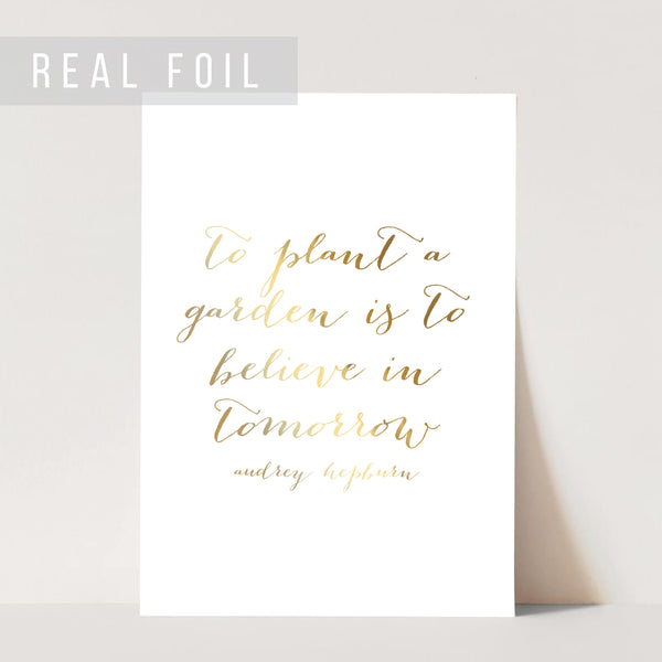 To Plant A Garden Is to Believe In Tomorrow. -Audrey Hepburn Quote Foiled Art Print