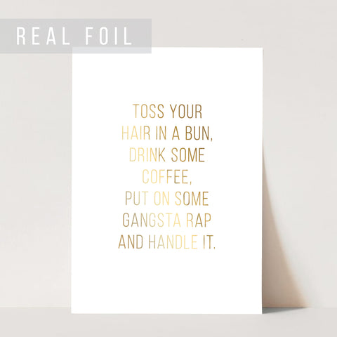 Toss Your Hair In A Bun, Drink Some Coffee, Put On Some Gangsta Rap and Handle It Thin Foiled Art Print