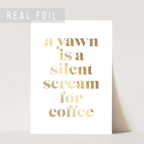 A Yawn Is A Silent Scream for Coffee Foiled Art Print