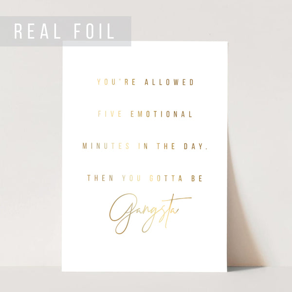 You Are Allowed Five Emotional Minutes In the Day. Then You Gotta Be Gangsta Foiled Art Print