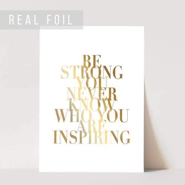 Be Strong You Never Know Who You Are Inspiring Foiled Art Print