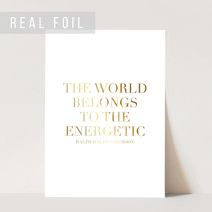 The World Belongs to the Energetic. -Ralph Waldo Emerson Quote Foiled Art Print