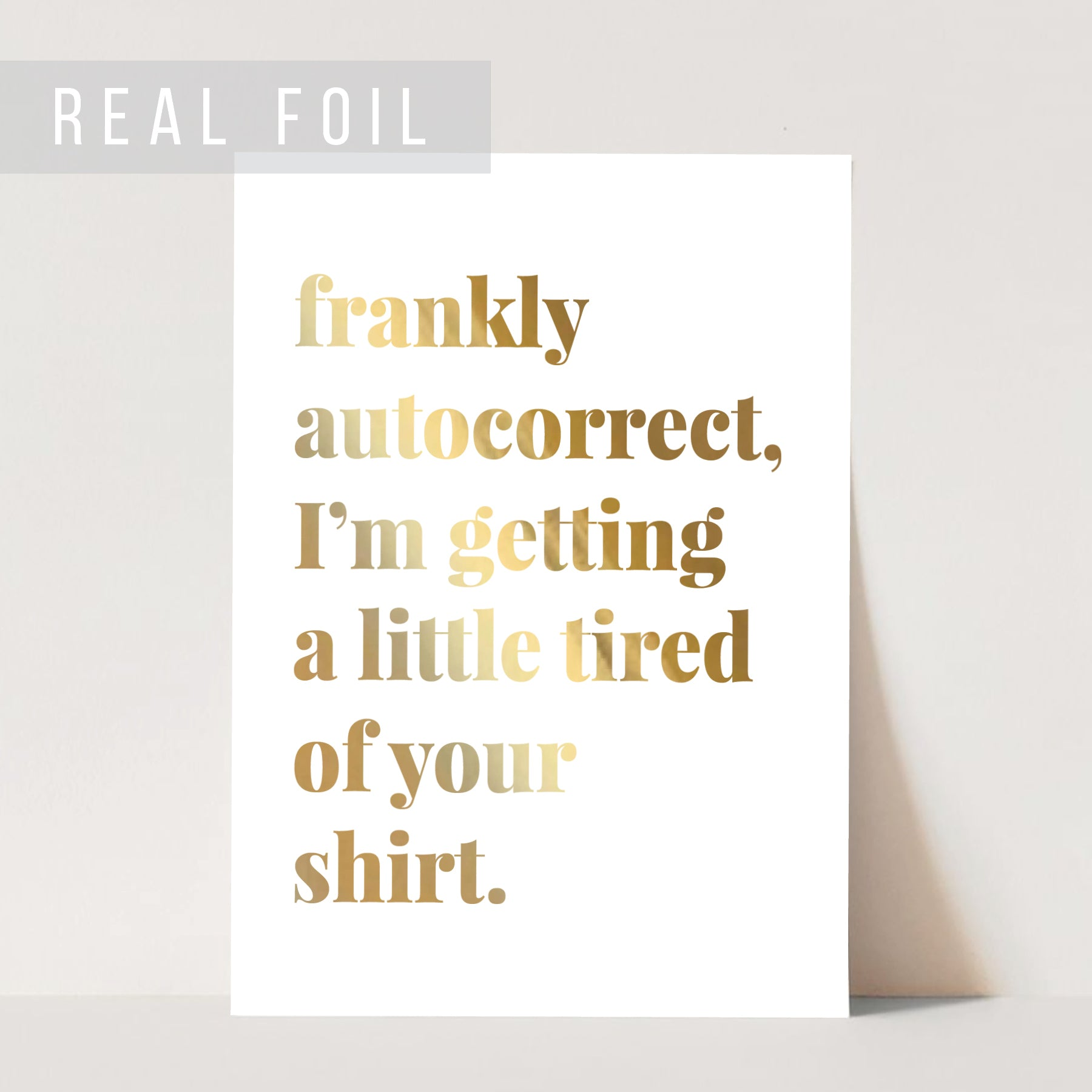 Frankly Autocorrect, I'm Getting A Little Tired of Your Shirt Foiled Art Print