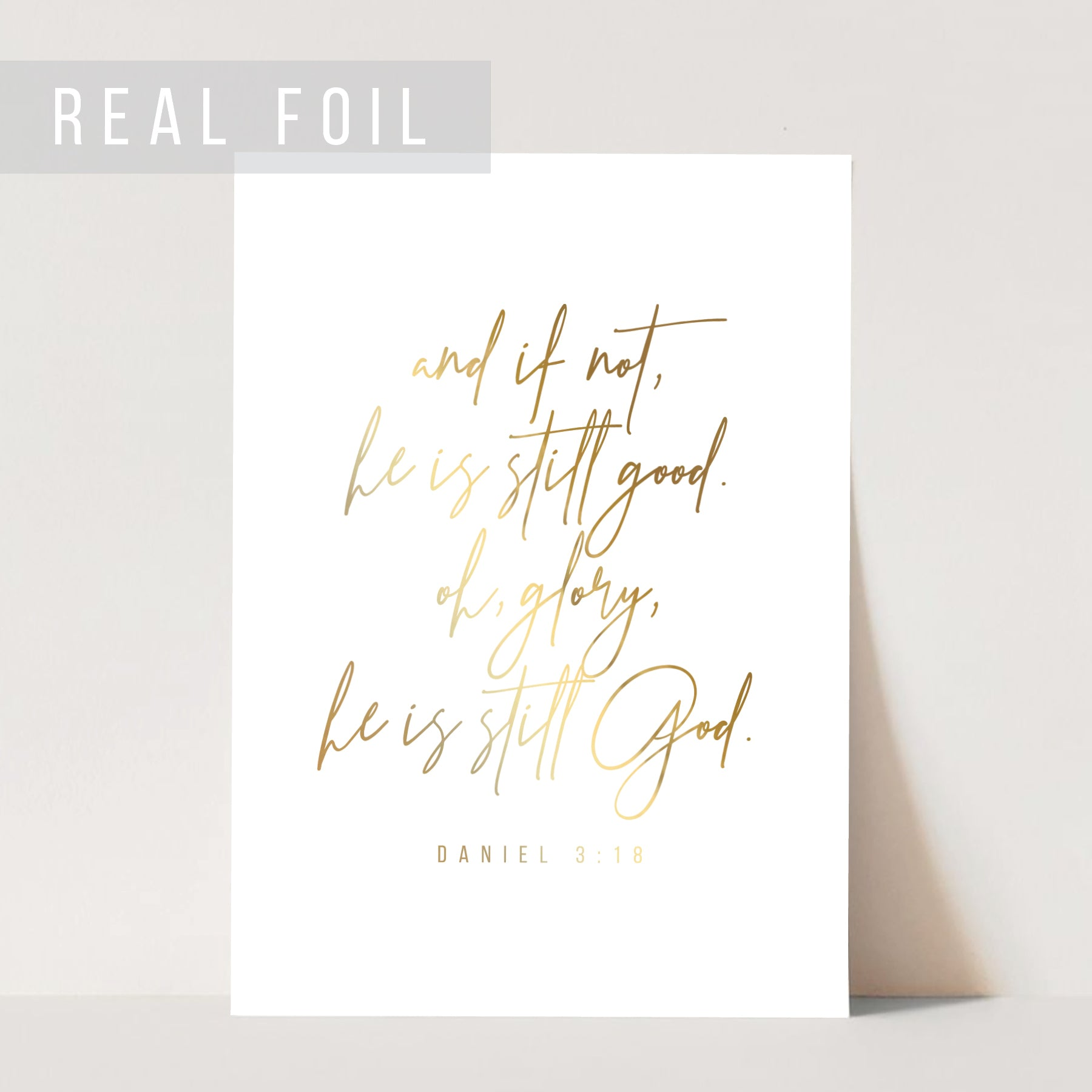 And If Not, He Is Still Good. Oh, Glory, He Is Still God. -Daniel 3:18 Foiled Art Print