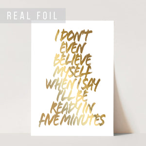 I Don't Even Believe Myself When I Say I'll Be Ready In Five Minutes Grunge Caps Foiled Art Print