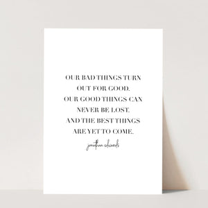 Our Bad Things Turn Out for Good. Our Good Things Can Never be Lost. And the Best Things Are Yet to Come. -Jonathan Edwards Quote Print