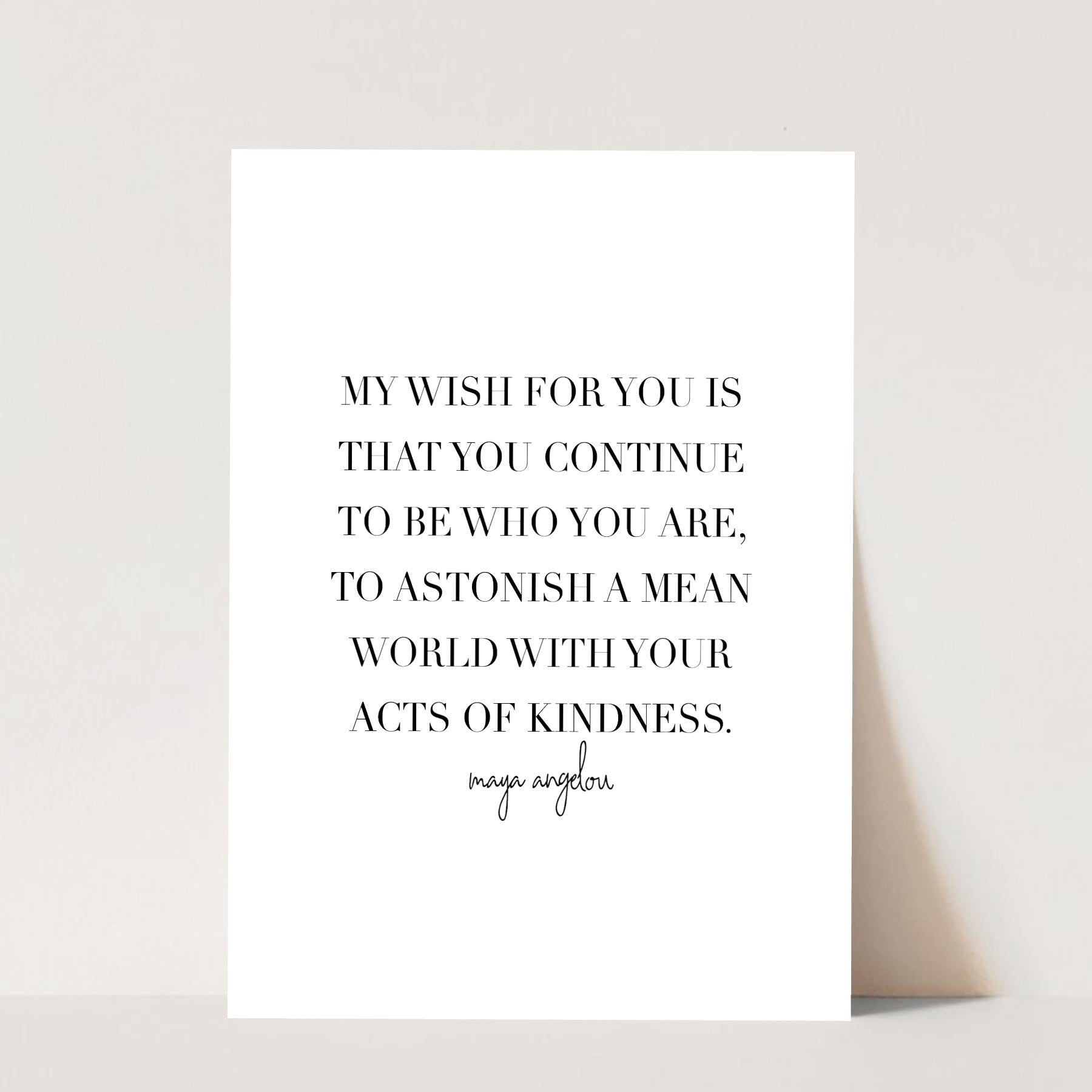 My Wish for You Is that You Continue to be Who You Are, to Astonish a Mean World with Your Acts of Kindness. -Maya Angelou Quote Print