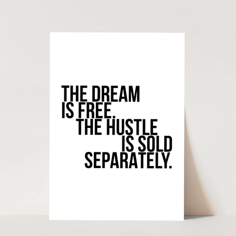 The Dream Is Free. The Hustle Is Sold Separately Print