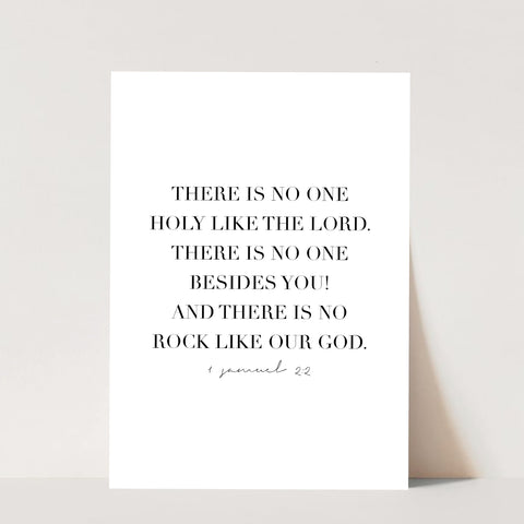 There Is No One Holy Like the Lord. There Is No One Besides You! And There Is No Rock Like Our God. -1 Samuel 2:2 Print