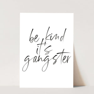 Be Kind It's Gangster Print