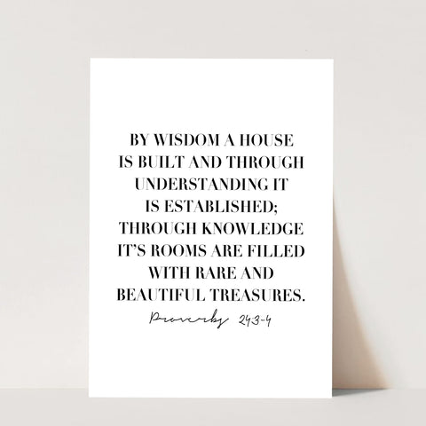 By Wisdom A House Is Built and Through Understanding It Is Established; Through Knowledge It's Rooms Are Filled with Rare and Beautiful Treasures. -Proverbs 24:3-4 Print