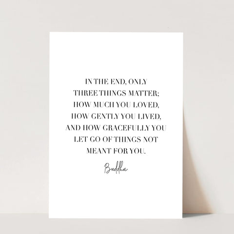 In the End Only Three Things Matter... -Buddha Quote Print