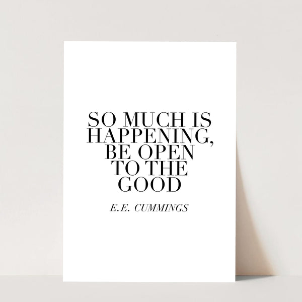 So Much Is Happening, Be Open to the Good. -E.E. Cummings Quote Print