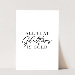 All That Glitters Is Gold Print