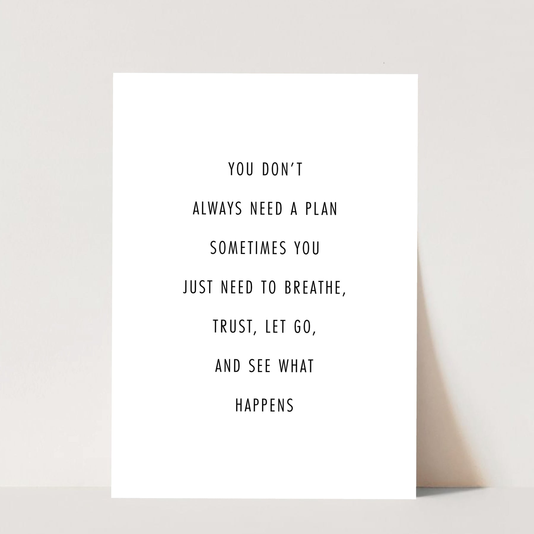 You Don't Always Need A Plan Sometimes You Just Need to Breathe, Trust, Let Go, and See What Happens Print