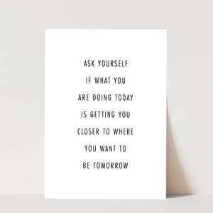 Ask Yourself If what You Are Doing Today Is Getting Your Closer to Where You Want to be Tomorrow Print