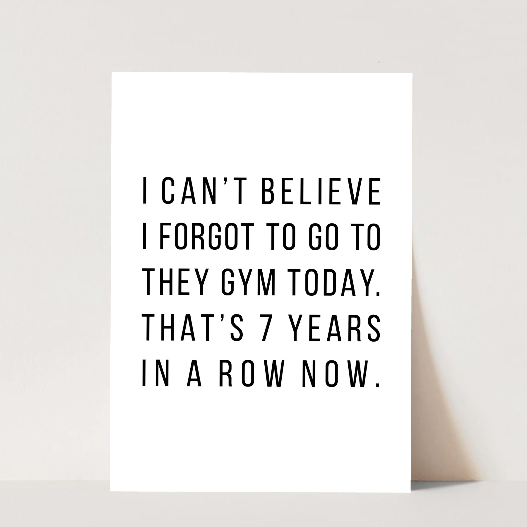 I Can't Believe I Forgot to Go to the Gym Today. That's 7 Years In a Row Now Print