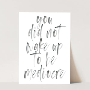 You Did Not Wake Up to be Mediocre Watercolor Print