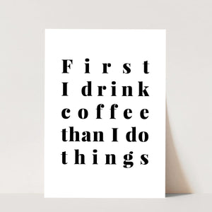 First I Drink Coffee Than I Do Things Print