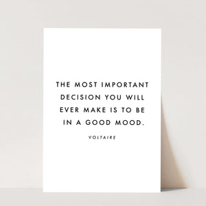 The Most Important Decision You Will Ever Make Is to Be In A Good Mood. -Voltaire Quote Print