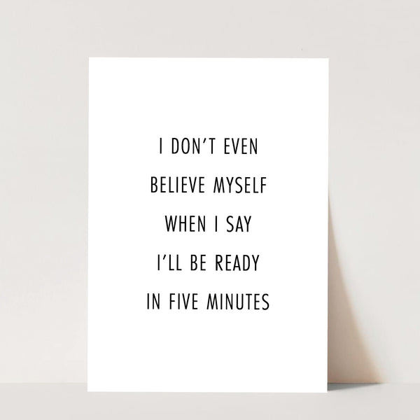 I Don't Even Believe Myself When I Say I'll be Ready In Five Minutes Print