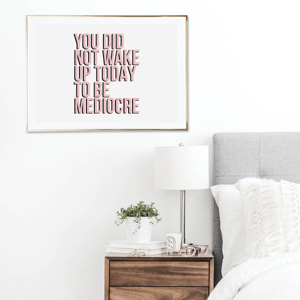 You Did Not Wake Up to be Mediocre Print
