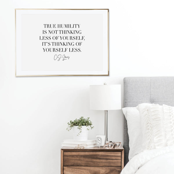 True Humility Is Not Thinking Less of Yourself, It's Thinking of Yourself Less. -C.S. Lewis Quote Print