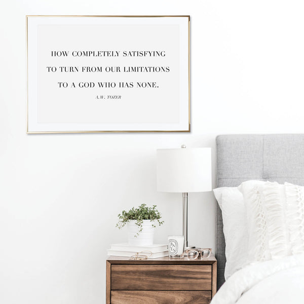 How Completely Satisfying to Turn From Our Limitations to A God Who Has None. -A.W. Tozer Quote Print