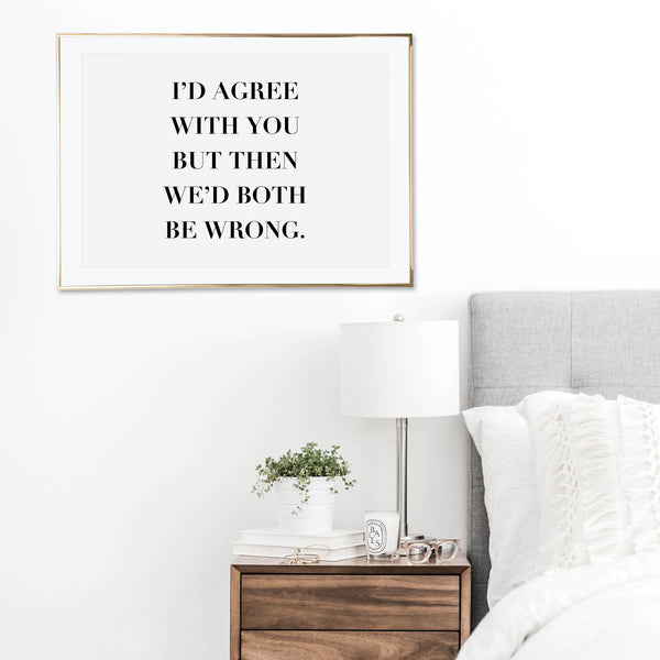 I'd Agree with You but Then We'd Both be Wrong Print
