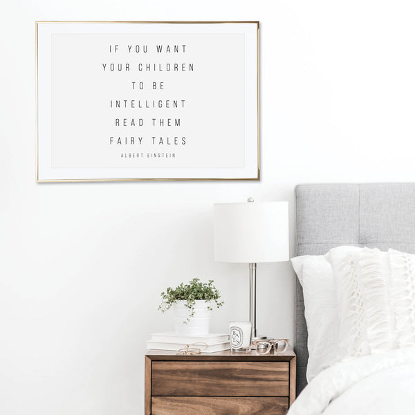If You Want Your Children to be Intelligent, Read Them Fairy Tales. -Albert Einstein Quote Print