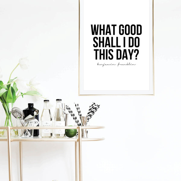 What Good Shall I Do This Day? -Benjamin Franklin Quote Print