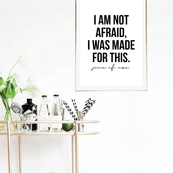 I Am Not Afraid, I Was Made for This. -Joan of Arc Quote Print