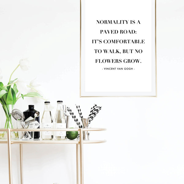 Normality Is A Paved Road: It's Comfortable to Walk, but No Flowers Grow. -Vincent Van Gogh Quote Print
