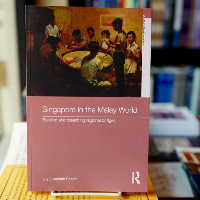 Singapore in the Malay World: Building and Breaching Regional Bridges