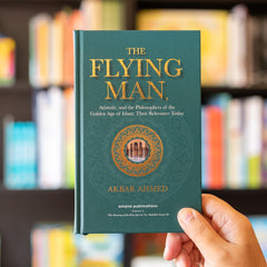 The Flying Man: Aristotle, and the Philosophers of the Golden Age of Islam Akbar Ahmed