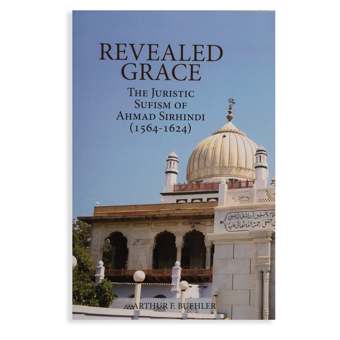 Revealed Grace: The Juristic Sufism of Ahmad Sirhindi