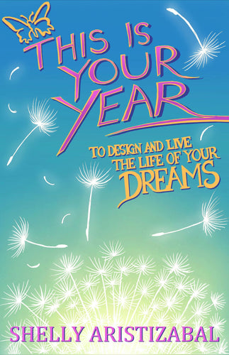 This Is Your Year to Design & Live the Life of Your Dreams by Shelly Aristizabal
