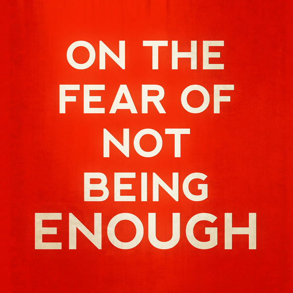 On the Fear of Not Being Enough