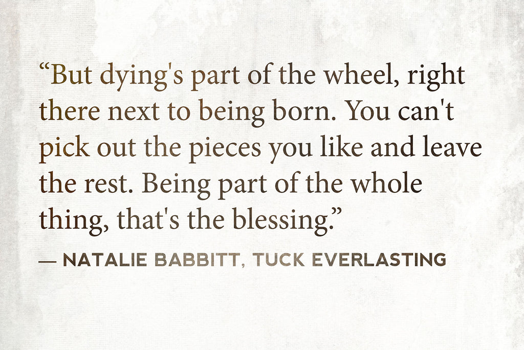 """But dying's part of the wheel, right there next to being born. You can't pick out the pieces you like and leave the rest. Being part of the whole thing, that's the blessing."" ― Natalie Babbitt, Tuck Everlasting"