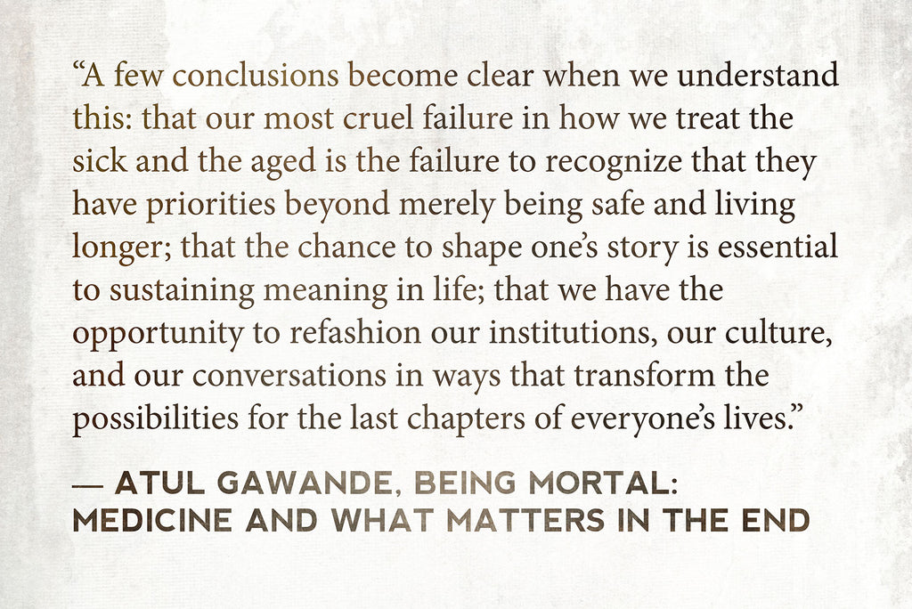 """A few conclusions become clear when we understand this: that our most cruel failure in how we treat the sick and the aged is the failure to recognize that they have priorities beyond merely being safe and living longer; that the chance to shape one's story is essential to sustaining meaning in life; that we have the opportunity to refashion our institutions, our culture, and our conversations in ways that transform the possibilities for the last chapters of everyone's lives."" ― Atul Gawande, Being Mortal: Medicine and What Matters in the End"