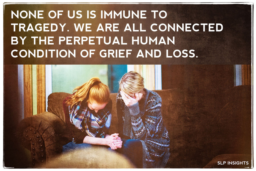 None of us is immune to tragedy. We are all connected by the perpetual human condition of grief and loss.