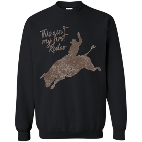 Bull Riders and Calf Ropers - This Ain't My First Redeo T-shirt Black / S Printed Crewneck Pullover Sweatshirt 8 oz - WackyTee