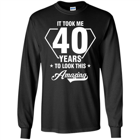 Birthday Gift T-shirt It Took Me 40 Years To Look This Amazing Black / S LS Ultra Cotton Tshirt - WackyTee