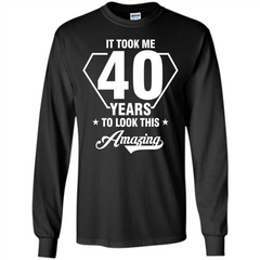 Birthday Gift T-shirt It Took Me 40 Years To Look This Amazing LS Ultra Cotton Tshirt - WackyTee