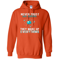 Science T-shirt -Never Trust An Atom They Make Up Everything T-shirt Pullover Hoodie 8 oz - WackyTee