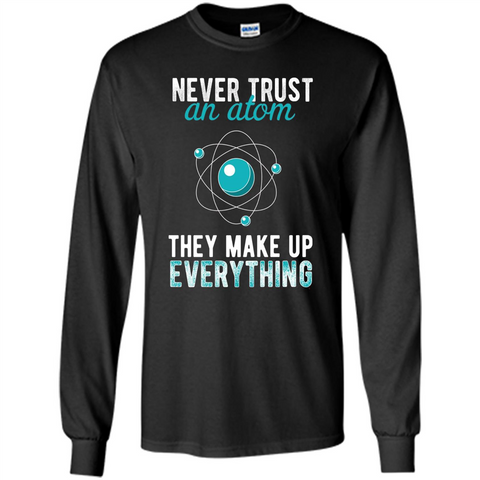 Science T-shirt -Never Trust An Atom They Make Up Everything T-shirt Black / S LS Ultra Cotton Tshirt - WackyTee