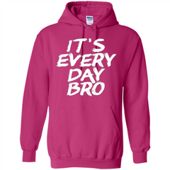It's Every Day Bro T-shirt Pullover Hoodie 8 oz - WackyTee