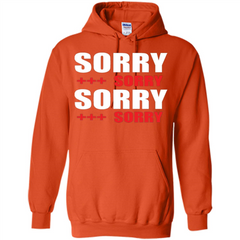 Sorry Sorry Sorry Sorry T-shirt Pullover Hoodie 8 oz - WackyTee